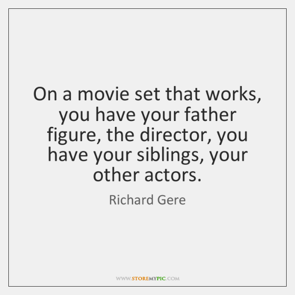 On a movie set that works, you have your father figure, the ...