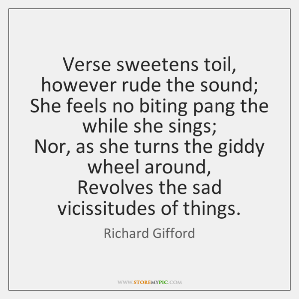 Verse sweetens toil, however rude the sound;   She feels no biting pang ...