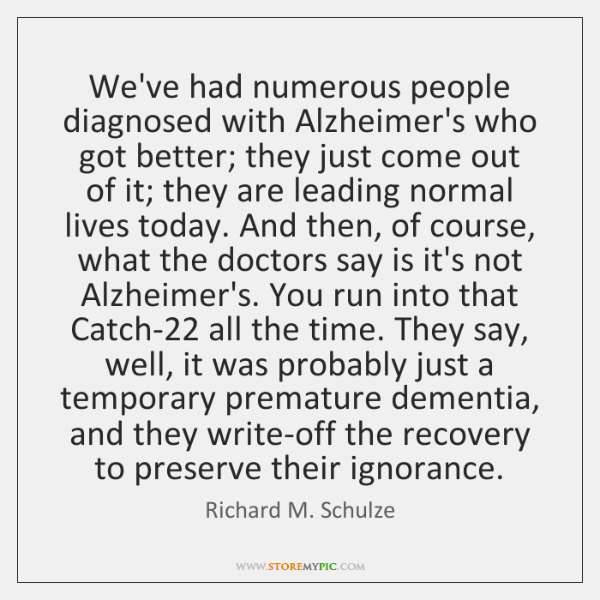 We've had numerous people diagnosed with Alzheimer's who got better; they just ...