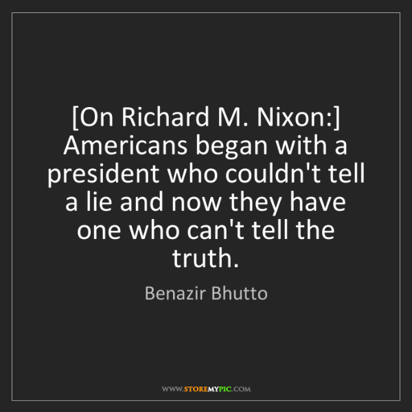 Benazir Bhutto: [On Richard M. Nixon:] Americans began with a president...