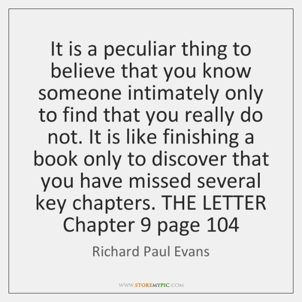 It is a peculiar thing to believe that you know someone intimately ...