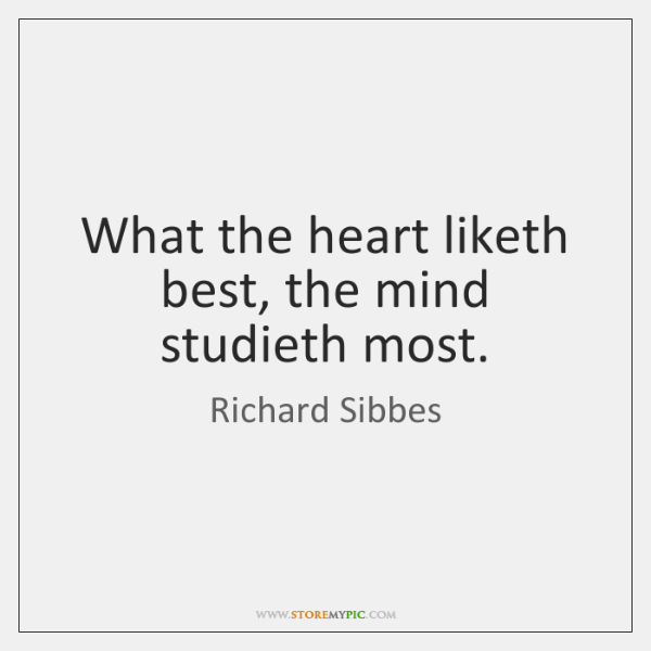 What the heart liketh best, the mind studieth most.