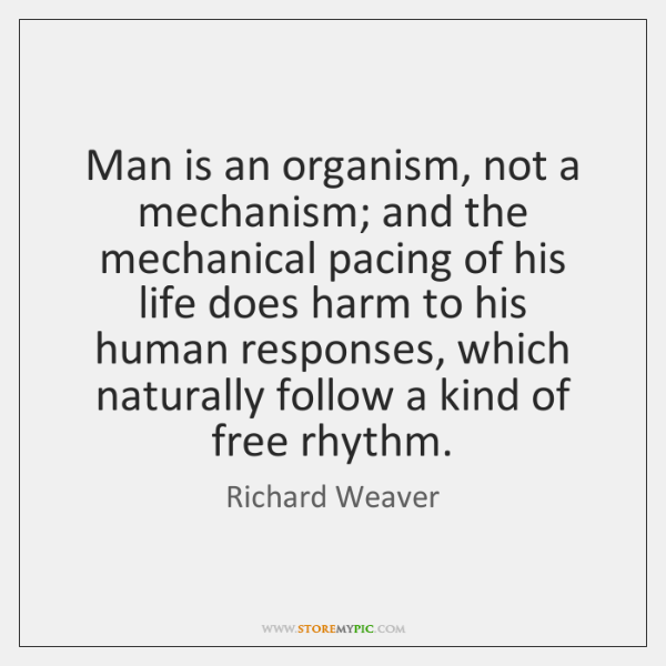 Man is an organism, not a mechanism; and the mechanical pacing of ...