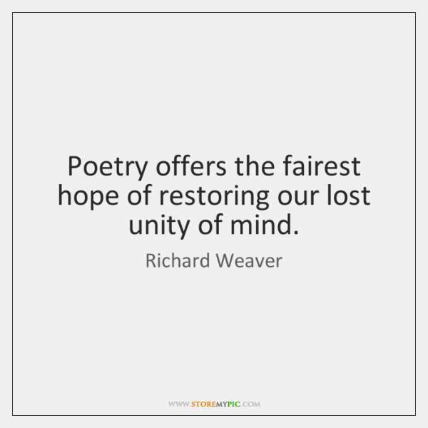 Poetry offers the fairest hope of restoring our lost unity of mind.