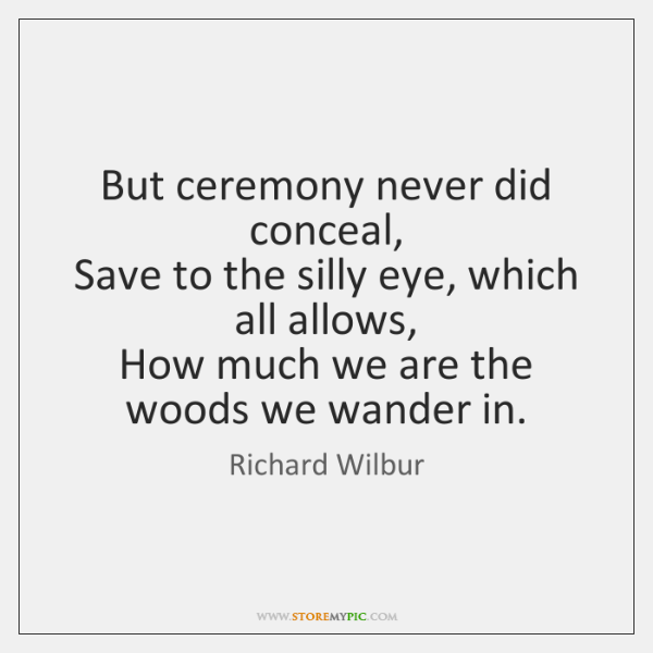 But ceremony never did conceal,   Save to the silly eye, which all ...