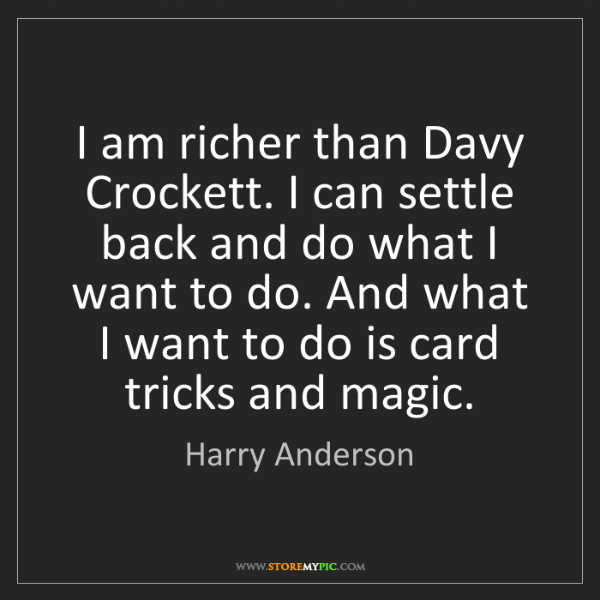 Harry Anderson: I am richer than Davy Crockett. I can settle back and...