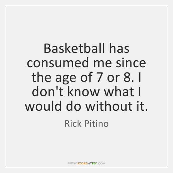 Basketball has consumed me since the age of 7 or 8. I don't know ...
