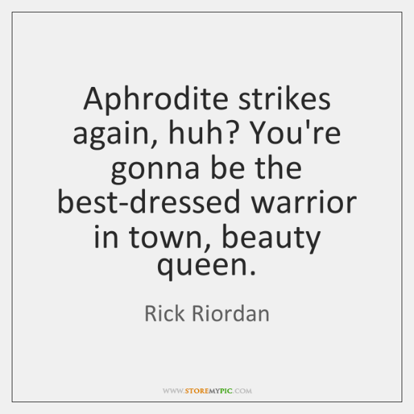 Aphrodite strikes again, huh? You're gonna be the best-dressed warrior in town, ...