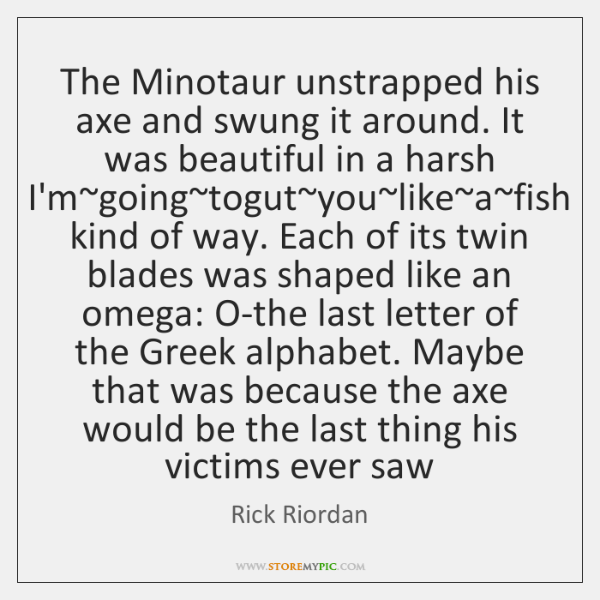 The Minotaur unstrapped his axe and swung it around. It was beautiful ...