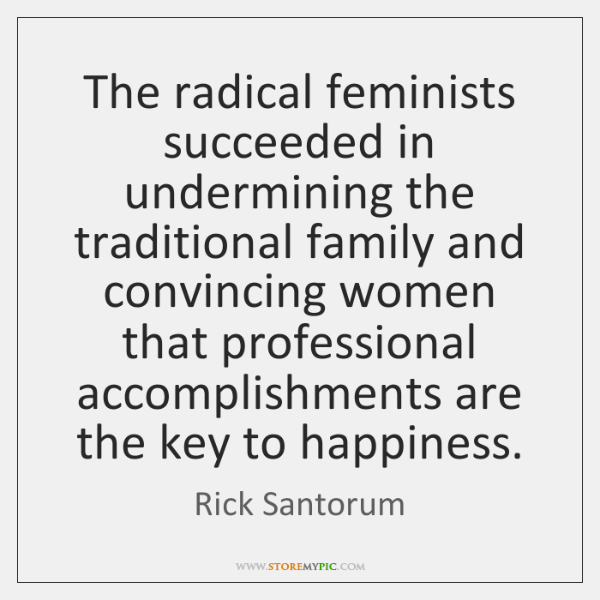 The radical feminists succeeded in undermining the traditional family and convincing women ...