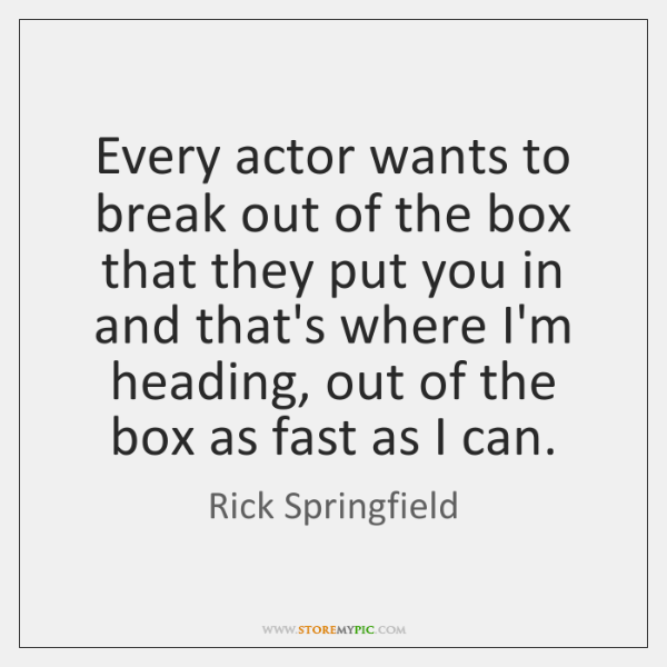 Every actor wants to break out of the box that they put ...