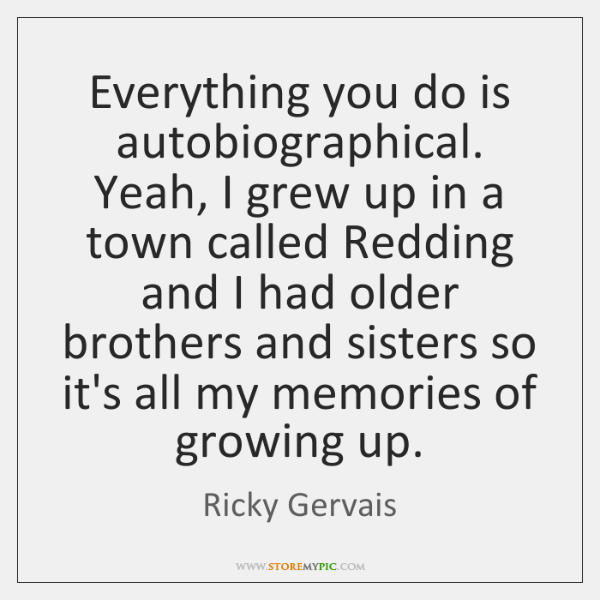 Everything you do is autobiographical. Yeah, I grew up in a town ...