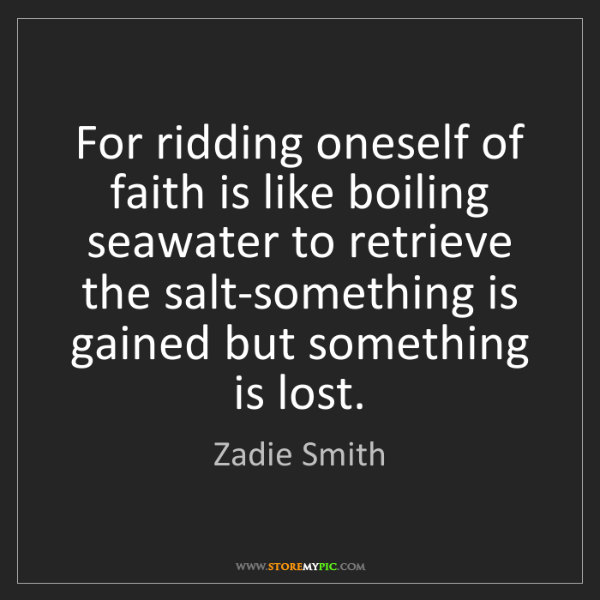 Zadie Smith: For ridding oneself of faith is like boiling seawater...