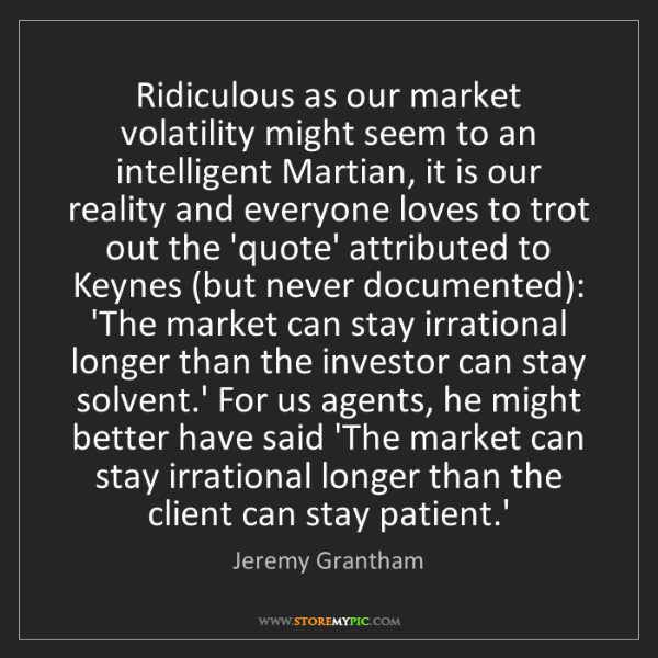 Jeremy Grantham: Ridiculous as our market volatility might seem to an...