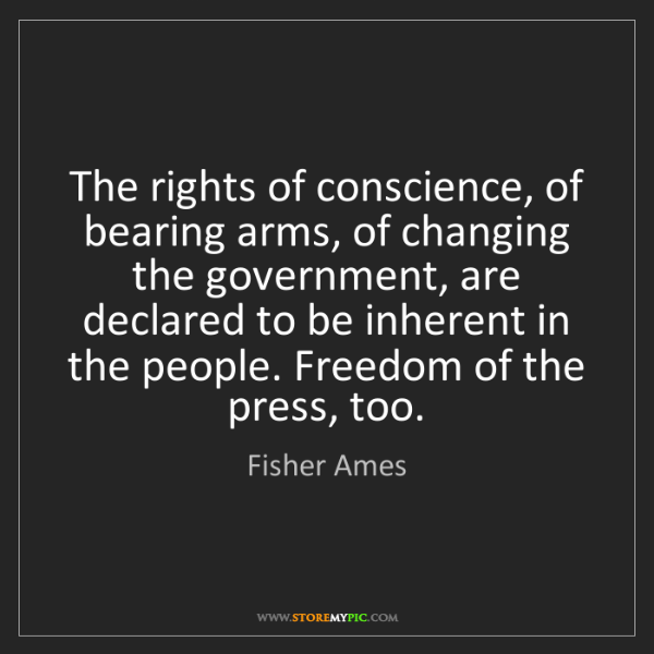 Fisher Ames: The rights of conscience, of bearing arms, of changing...