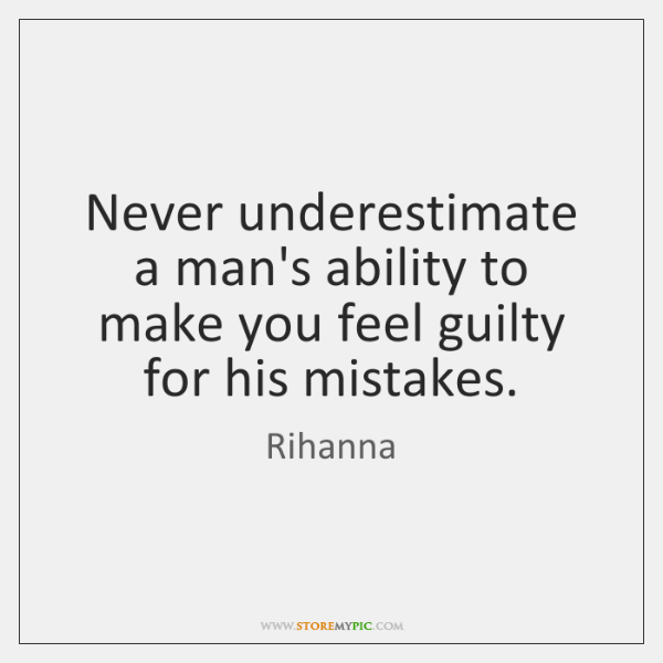 Never underestimate a man's ability to make you feel guilty for his ...
