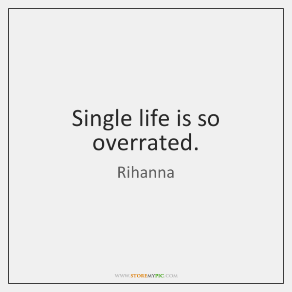 Single life is so overrated.