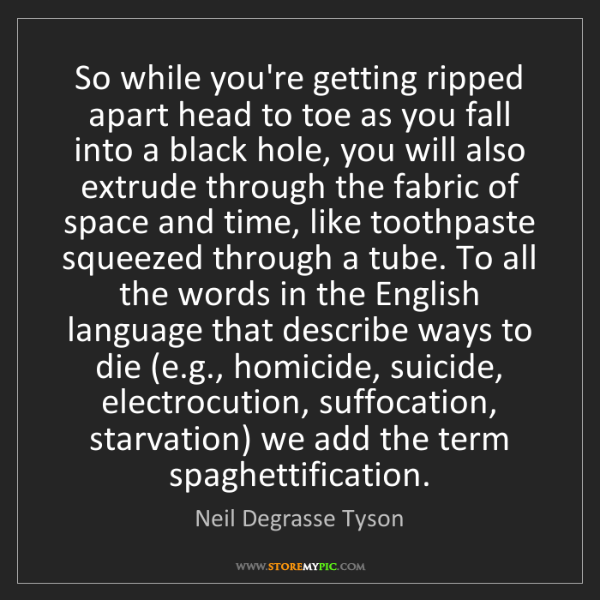 Neil Degrasse Tyson: So while you're getting ripped apart head to toe as you...