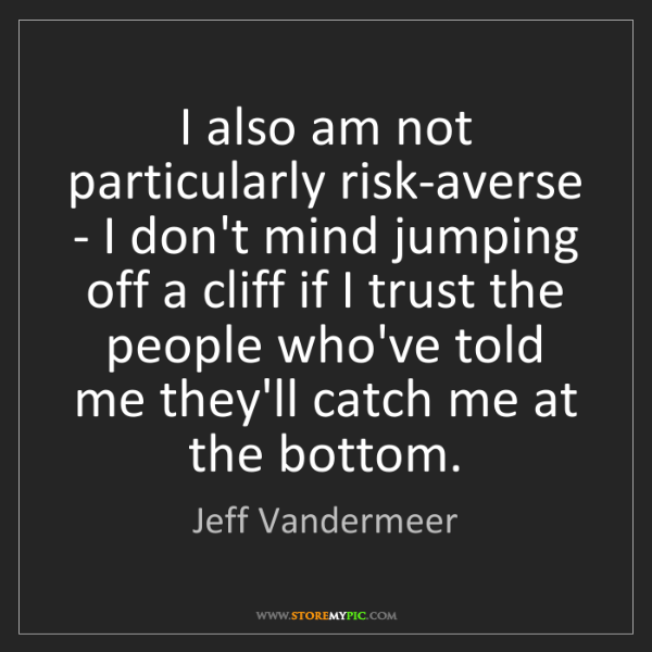 Jeff Vandermeer: I also am not particularly risk-averse - I don't mind...