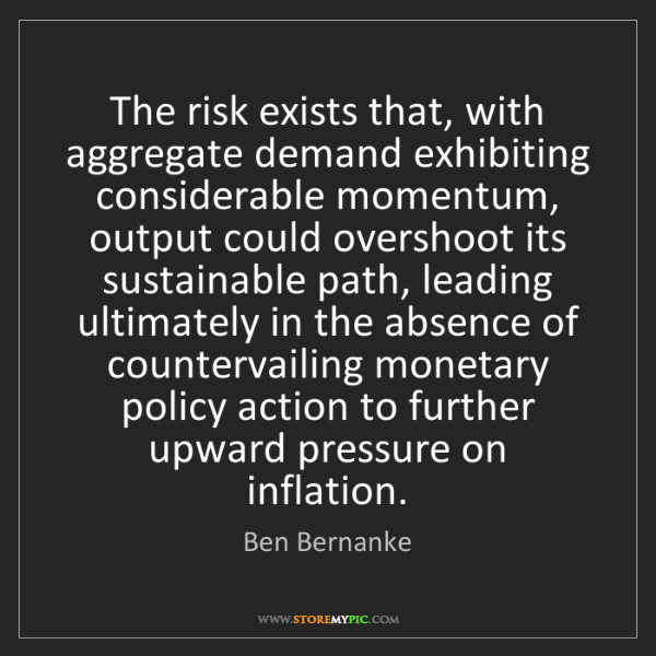 Ben Bernanke: The risk exists that, with aggregate demand exhibiting...