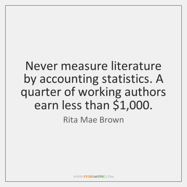 Never measure literature by accounting statistics. A quarter of working authors earn ...