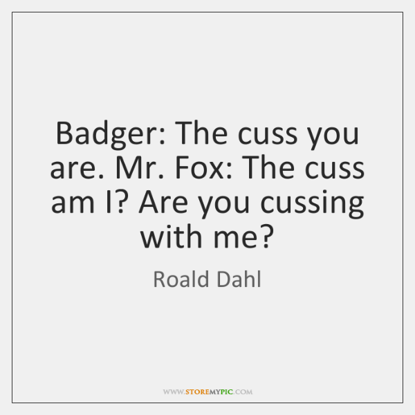 Badger: The cuss you are. Mr. Fox: The cuss am I? Are ...