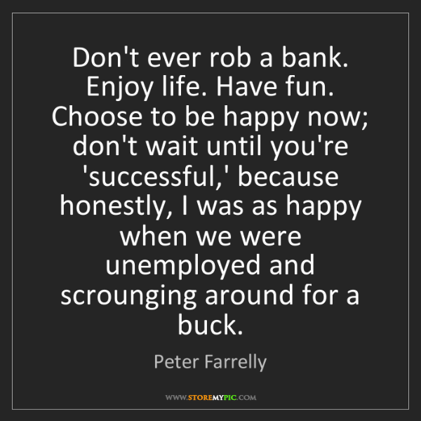 Peter Farrelly: Don't ever rob a bank. Enjoy life. Have fun. Choose to...
