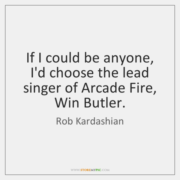 If I could be anyone, I'd choose the lead singer of Arcade ...