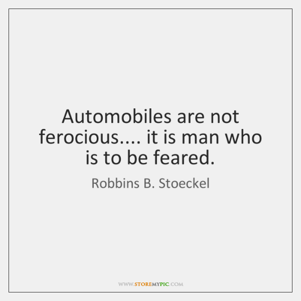 Automobiles are not ferocious.... it is man who is to be feared.