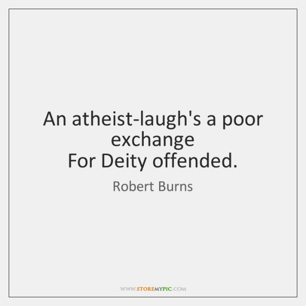 An atheist-laugh's a poor exchange   For Deity offended.