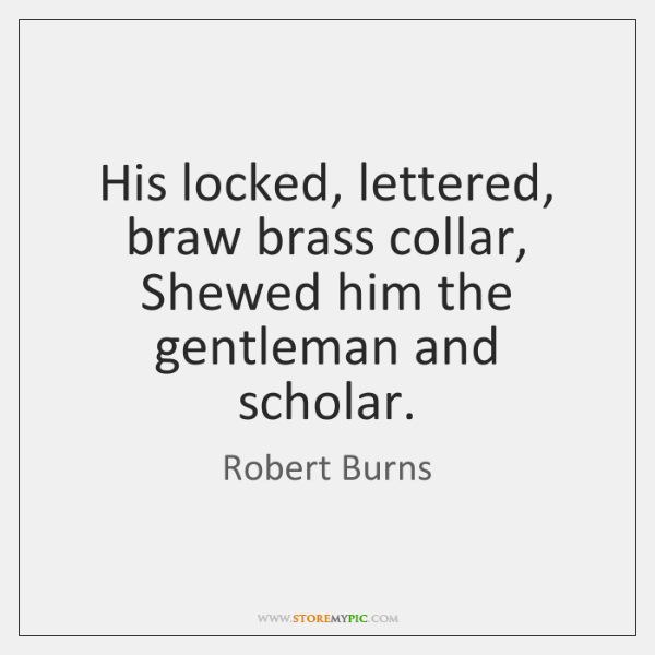 His locked, lettered, braw brass collar, Shewed him the gentleman and scholar.