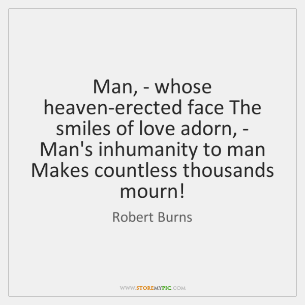 Man, - whose heaven-erected face The smiles of love adorn, - Man's ...