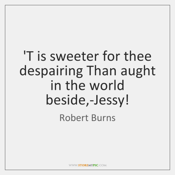 'T is sweeter for thee despairing Than aught in the world beside,...