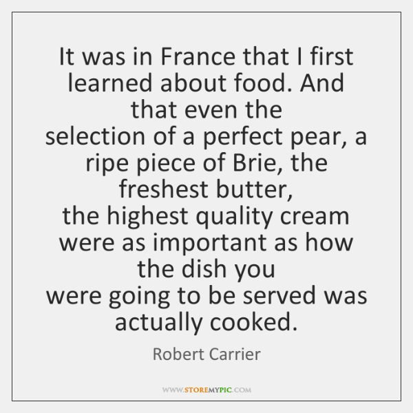 It was in France that I first learned about food. And that ...