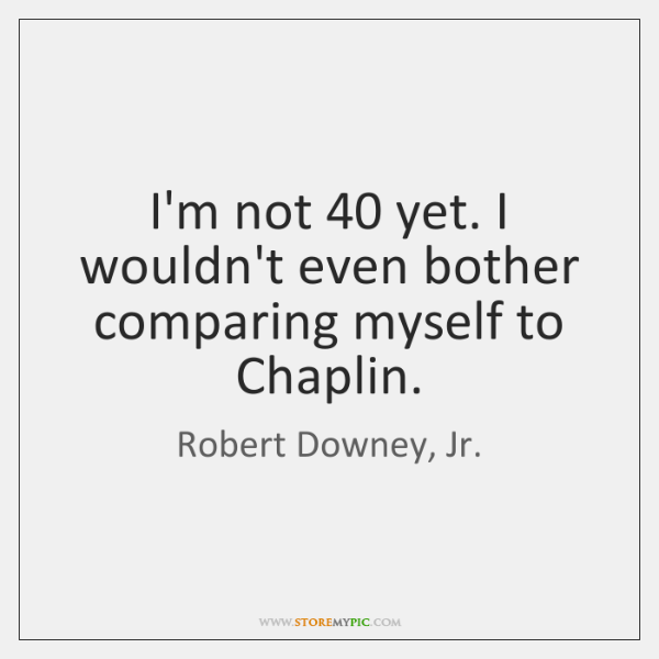 I'm not 40 yet. I wouldn't even bother comparing myself to Chaplin.