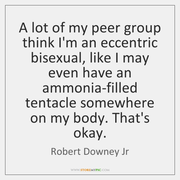 A lot of my peer group think I'm an eccentric bisexual, like ...