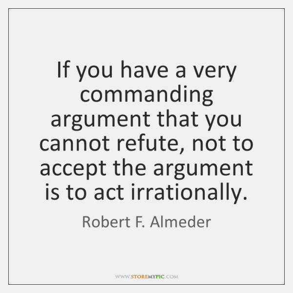 If you have a very commanding argument that you cannot refute, not ...