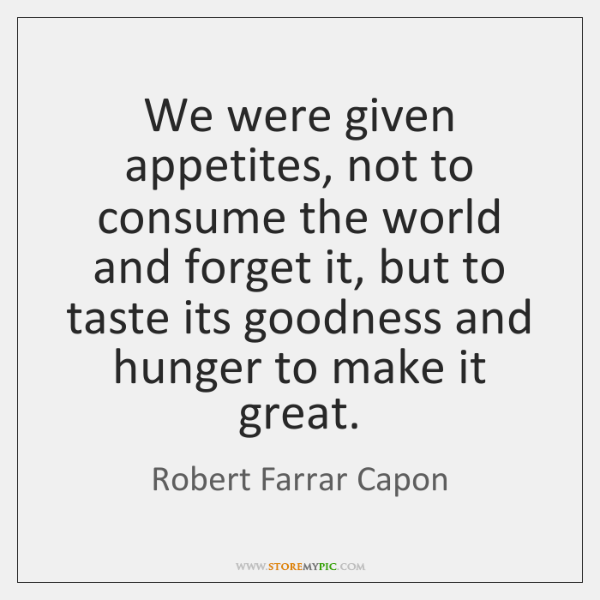 We were given appetites, not to consume the world and forget it, ...