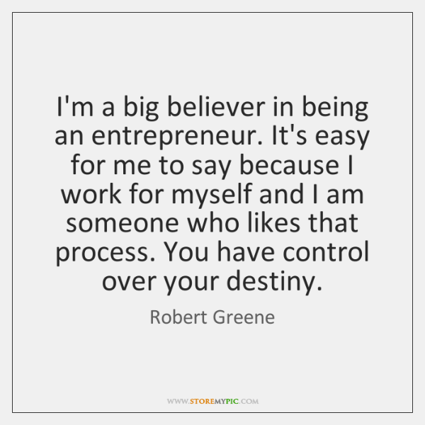 I'm a big believer in being an entrepreneur. It's easy for me ...