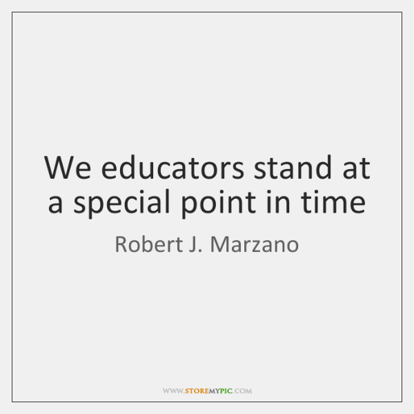 We educators stand at a special point in time