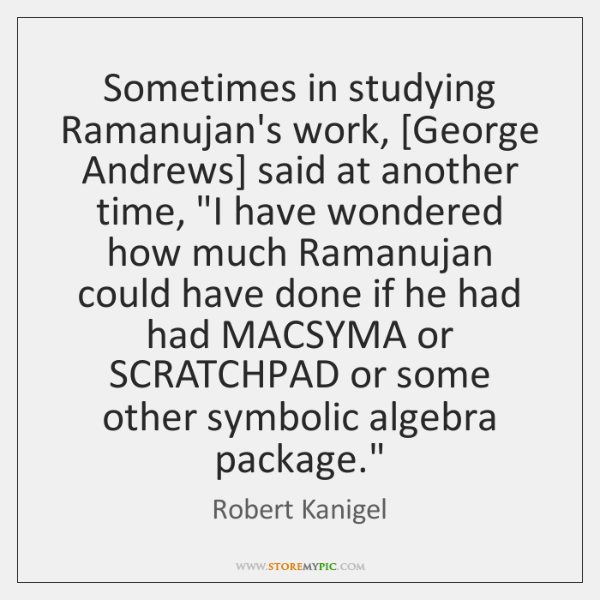 "Sometimes in studying Ramanujan's work, [George Andrews] said at another time, ""I ..."