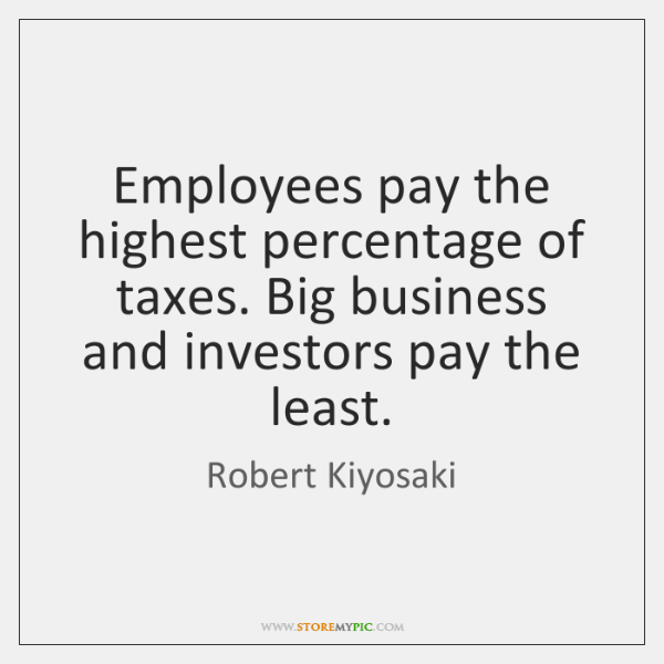 Employees pay the highest percentage of taxes. Big business and investors pay ...