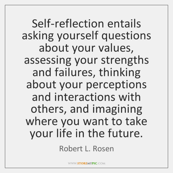 Self-reflection entails asking yourself questions about your values, assessing your strengths and ..
