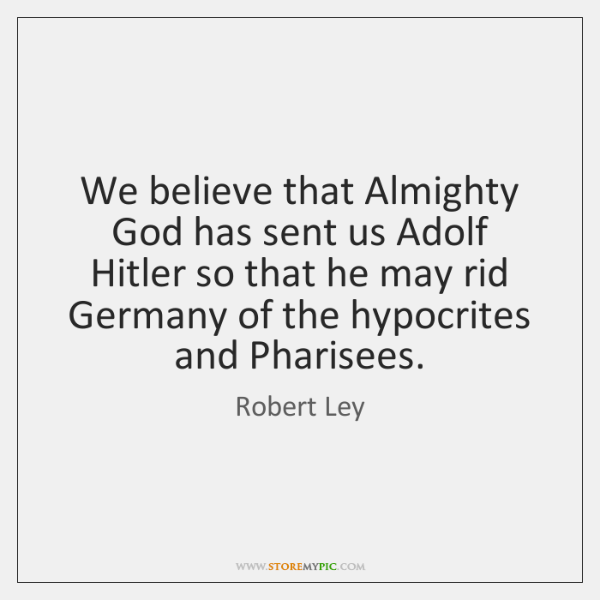 We believe that Almighty God has sent us Adolf Hitler so that ...