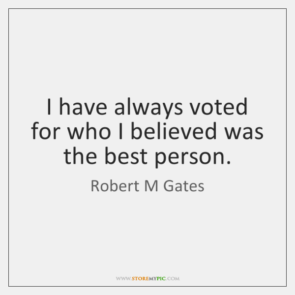 I have always voted for who I believed was the best person.