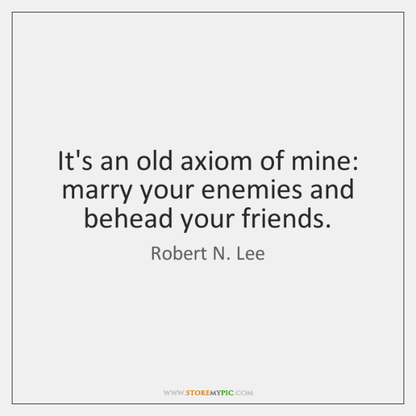 It's an old axiom of mine: marry your enemies and behead your ...