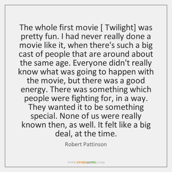 The whole first movie [ Twilight] was pretty fun. I had never really ...