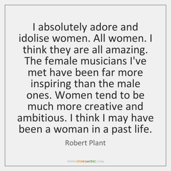 I absolutely adore and idolise women. All women. I think they are ...