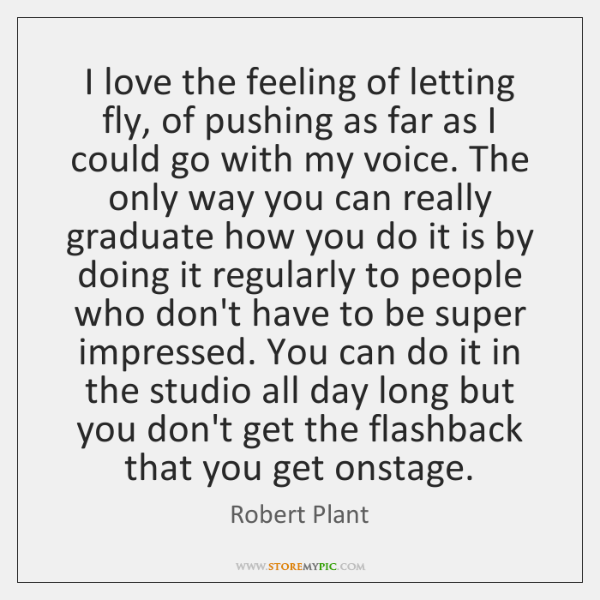 I love the feeling of letting fly, of pushing as far as ...