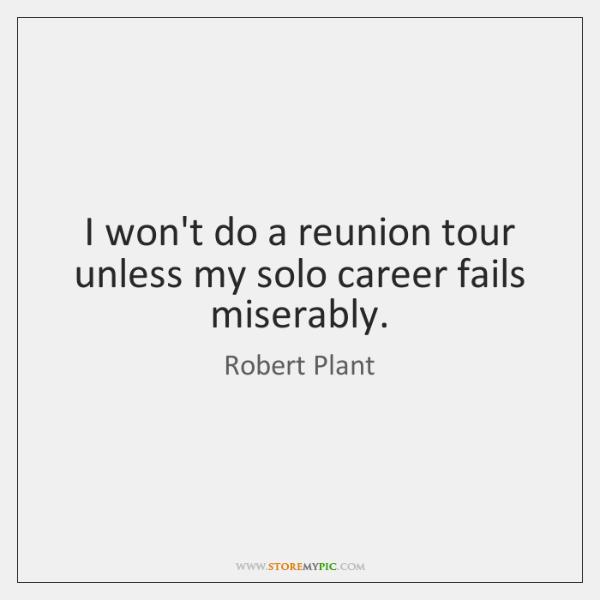 I won't do a reunion tour unless my solo career fails miserably.